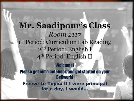 Mr. Saadipour's Class Room 2117 1 st Period: Curriculum Lab Reading 2 nd Period: English I 4 th Period: English II Welcome! Please get out a notebook and.