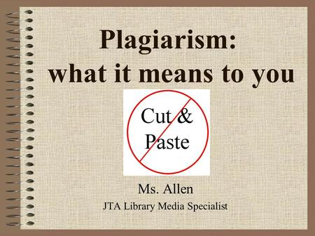 Plagiarism: what it means to you Ms. Allen JTA Library Media Specialist.