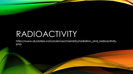Radioactivity http://www.ducksters.com/science/chemistry/radiation_and_radioactivity. php.