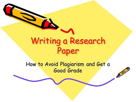 Writing a Research Paper How to Avoid Plagiarism and Get a Good Grade.
