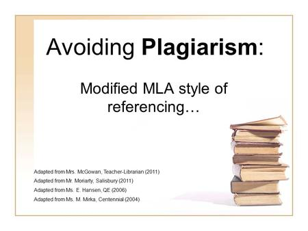 Avoiding Plagiarism: Modified MLA style of referencing… Adapted from Mrs. McGowan, Teacher-Librarian (2011) Adapted from Mr. Moriarty, Salisbury (2011)