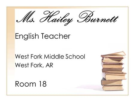 Ms. Hailey Burnett English Teacher West Fork Middle School West Fork, AR Room 18.