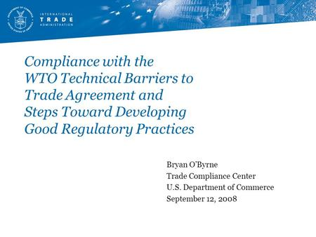 Compliance with the WTO Technical Barriers to Trade Agreement and Steps Toward Developing Good Regulatory Practices Bryan O'Byrne Trade Compliance Center.