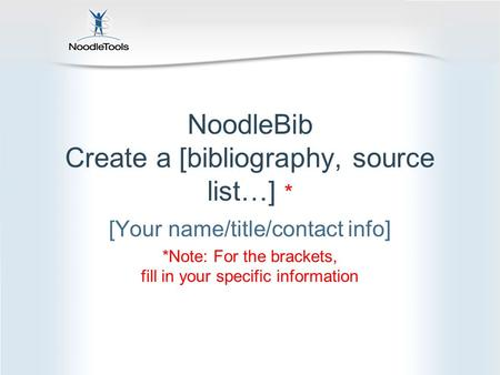 NoodleBib Create a [bibliography, source list…] * [Your name/title/contact info] *Note: For the brackets, fill in your specific information.