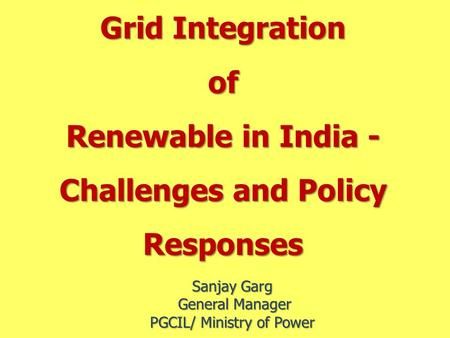 Grid Integration of Renewable <strong>in</strong> <strong>India</strong> - Challenges and Policy Responses Sanjay Garg General Manager General Manager PGCIL/ Ministry of Power.