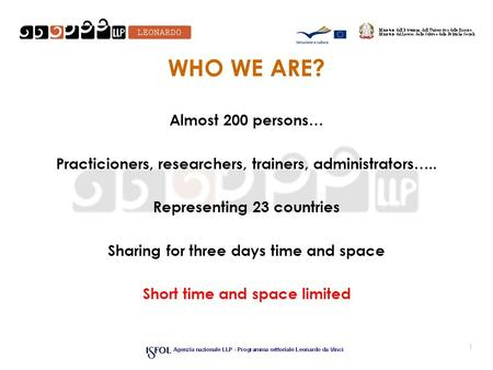 WHO WE ARE? Almost 200 persons… Practicioners, researchers, trainers, administrators….. Representing 23 countries Sharing for three days time and space.