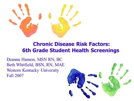Chronic Disease Risk Factors: 6th Grade Student Health Screenings Deanna Hanson, MSN RN, BC Beth Whitfield, BSN, RN, MAE Western Kentucky University Fall.