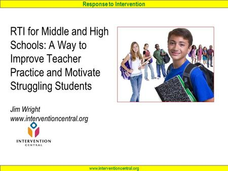 RTI for Middle and High Schools: A Way to Improve Teacher Practice and Motivate Struggling Students Jim Wright www.interventioncentral.org.
