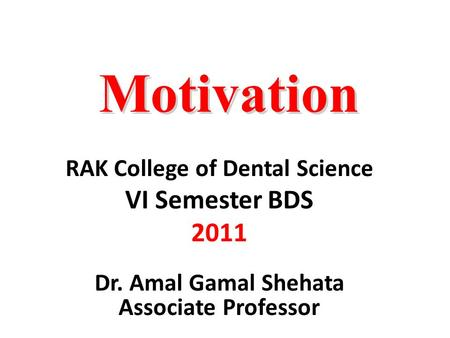 Motivation RAK College of Dental Science VI Semester BDS 2011 Dr. Amal Gamal Shehata Associate Professor.