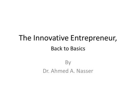The Innovative Entrepreneur, Back to Basics By Dr. Ahmed A. Nasser.