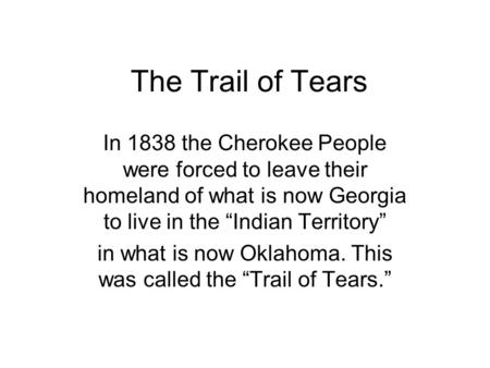 "The Trail of Tears In 1838 the Cherokee People were forced to leave their homeland of what is now Georgia to live in the ""Indian Territory"" in what is."