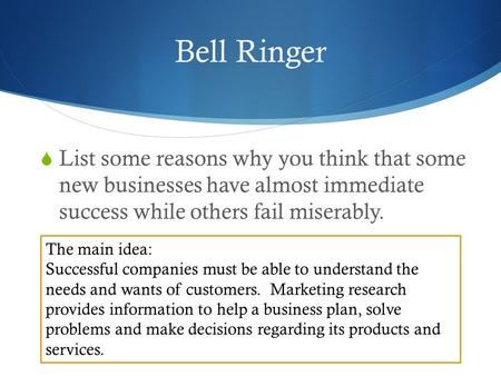 Bell Ringer  List some reasons why you think that some new businesses have almost immediate success while others fail miserably. The main idea: Successful.