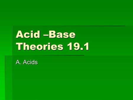 "Acid –Base Theories 19.1 A. Acids. Describing an Acid  Tastes ""sour""  Common compound in fruits and vegetables  corrosive  Forms electrolytes when."