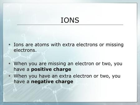 IONS  Ions are atoms with extra electrons or missing electrons.  When you are missing an electron or two, you have a positive charge  When you have.