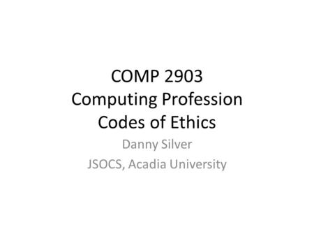 COMP 2903 Computing Profession Codes of Ethics Danny Silver JSOCS, Acadia University.