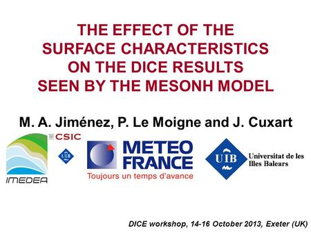 THE EFFECT OF THE SURFACE CHARACTERISTICS ON THE DICE RESULTS SEEN BY THE MESONH MODEL M. A. Jiménez, P. Le Moigne and J. Cuxart DICE workshop, 14-16 October.