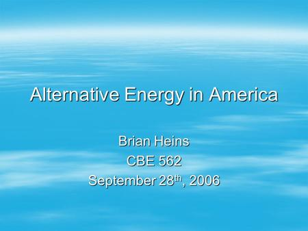 <strong>Alternative</strong> Energy in America Brian Heins CBE 562 September 28 th, 2006.