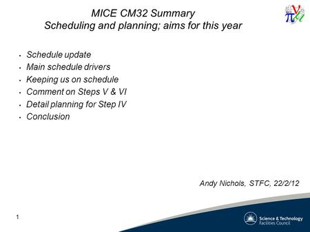 1 MICE CM32 Summary Scheduling and planning; aims for this year Schedule update Main schedule drivers Keeping us on schedule Comment on Steps V & VI Detail.