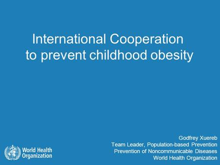 Godfrey Xuereb Team Leader, Population-based Prevention Prevention of Noncommunicable Diseases World Health Organization International Cooperation to prevent.