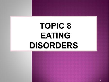 1 TOPIC 8 EATING DISORDERS. Eating disorders - are characterized by disturbed patterns of eating and maladaptive ways of controlling body weight.