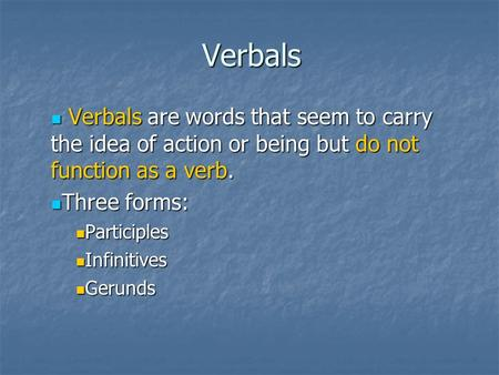 Verbals Verbals are words that seem to carry the idea of action or being but do not function as a verb. Three forms: Participles Infinitives Gerunds.
