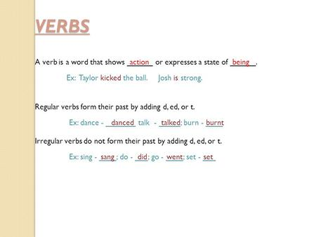 VERBS A verb is a word that shows ______ or expresses a state of ______. Ex: Taylor kicked the ball. Josh is strong. Regular verbs form their past by adding.