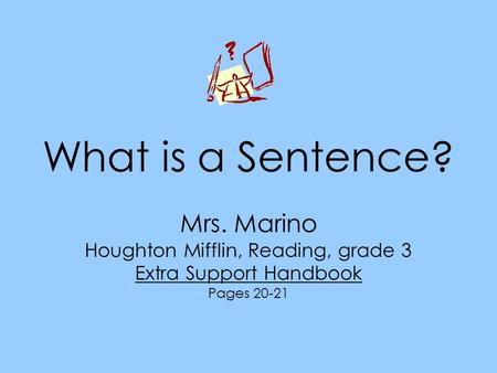 What is a Sentence? Mrs. Marino Houghton Mifflin, Reading, grade 3 Extra Support Handbook Pages 20-21.