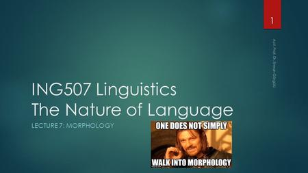 ING507 Linguistics The Nature of Language LECTURE 7: MORPHOLOGY 1 Asst. Prof. Dr. Emrah Görgülü.