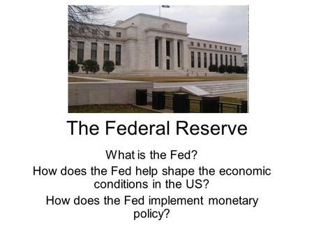 The Federal Reserve What is the Fed? How does the Fed help shape the economic conditions in the US? How does the Fed implement monetary policy?