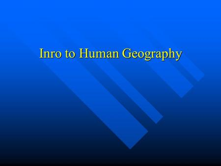 Inro to Human Geography. Human Geography: Five Themes Location – the space that is occupied in the universe (absolute/relative). Location – the space.