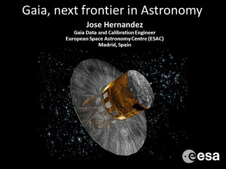 Gaia, next frontier in Astronomy Jose Hernandez Gaia Data and Calibration Engineer European Space Astronomy Centre (ESAC) Madrid, Spain.