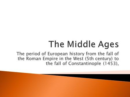 The period of European history from the fall of the Roman Empire in the West (5th century) to the fall of Constantinople (1453),