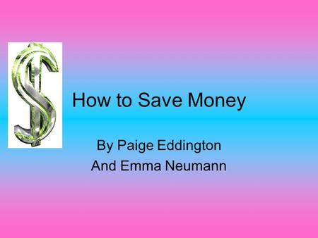 How to Save Money By Paige Eddington And Emma Neumann.
