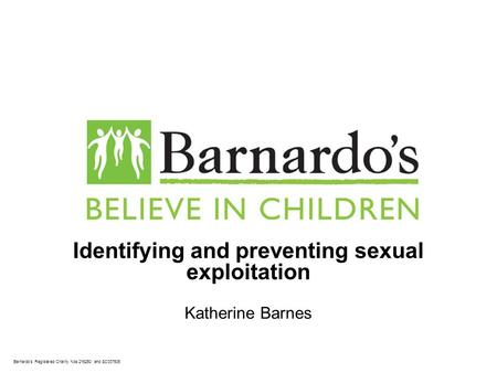 Barnardo's Registered Charity Nos 216250 and SC037605 Identifying and preventing sexual exploitation Katherine Barnes.