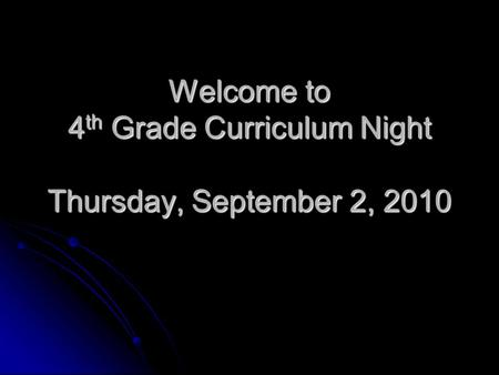 Welcome to 4 th Grade Curriculum Night Thursday, September 2, 2010.