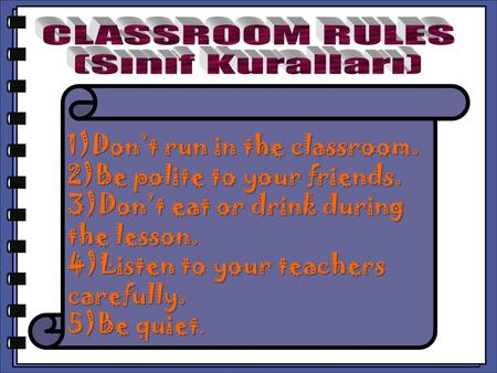 CLASSROOM RULES (Sınıf Kuralları) 1)Don't run in the classroom.
