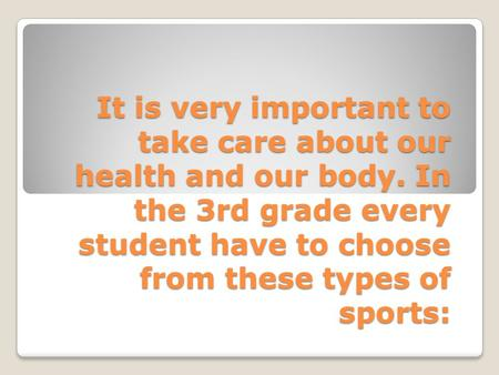 It is very important to take care about our health and our body. In the 3rd grade every student have to choose from these types of sports: