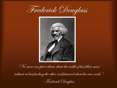 "Frederick Douglass ""No man can put a chain about the ankle of his fellow man without at last finding the other end fastened about his own neck."" -Frederick."
