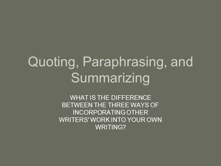 Quoting, Paraphrasing, and Summarizing WHAT IS THE DIFFERENCE BETWEEN THE THREE WAYS OF INCORPORATING OTHER WRITERS' WORK INTO YOUR OWN WRITING?