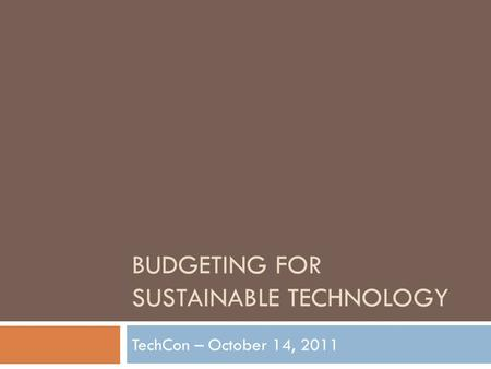 BUDGETING FOR SUSTAINABLE TECHNOLOGY TechCon – October 14, 2011.