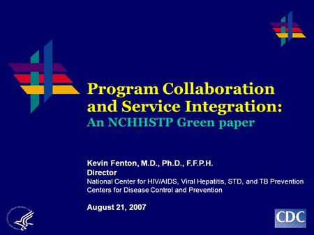 Program Collaboration and Service Integration: An NCHHSTP Green paper Kevin Fenton, M.D., Ph.D., F.F.P.H. Director National Center for HIV/AIDS, Viral.