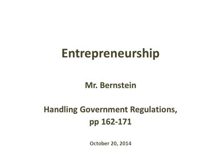 Entrepreneurship Mr. Bernstein Handling Government Regulations, pp 162-171 October 20, 2014.