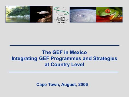The GEF in Mexico Integrating GEF Programmes and Strategies at Country Level Cape Town, August, 2006.