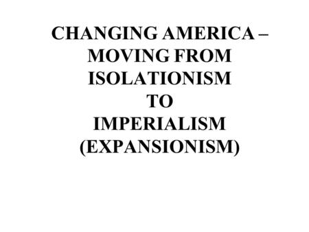 WHAT IS ISOLATIONISM? X This policy was started as far back as Washington's time – he believed in isolationism This was the belief that the United States.