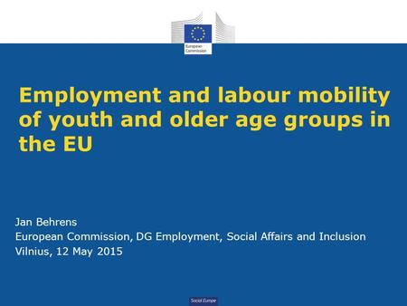 Social Europe Employment and labour mobility of youth and older age groups in the EU Jan Behrens European Commission, DG Employment, Social Affairs and.