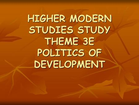HIGHER MODERN STUDIES STUDY THEME 3E POLITICS OF DEVELOPMENT.