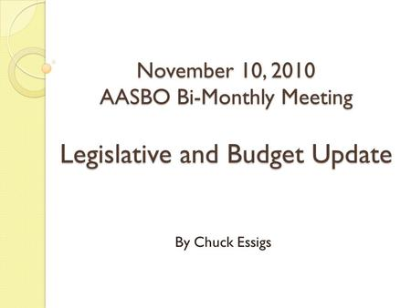 November 10, 2010 AASBO Bi-Monthly Meeting Legislative and Budget Update By Chuck Essigs.