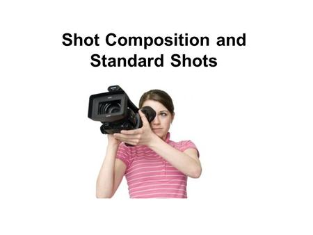 Shot Composition and Standard Shots. Types of Shots Described by Size.