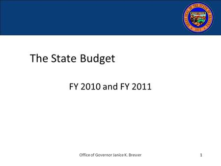 1Office of Governor Janice K. Brewer1 The State Budget FY 2010 and FY 2011.