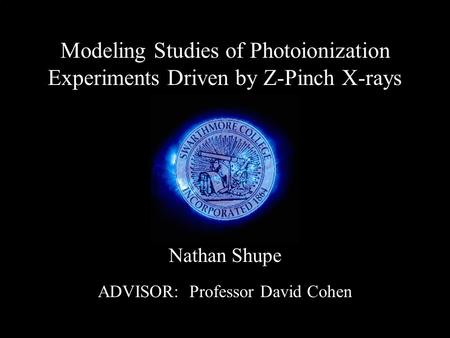 Modeling Studies of Photoionization Experiments Driven by Z-Pinch <strong>X</strong>-<strong>rays</strong> Nathan Shupe ADVISOR: Professor David Cohen.